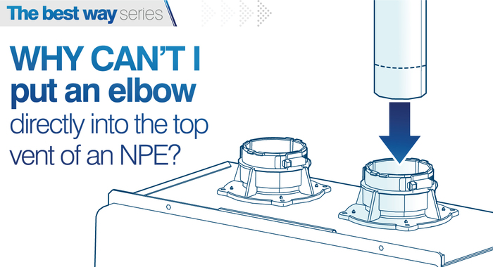 why cant i put an elbow directly into the top vent of NPE tankless water heaters